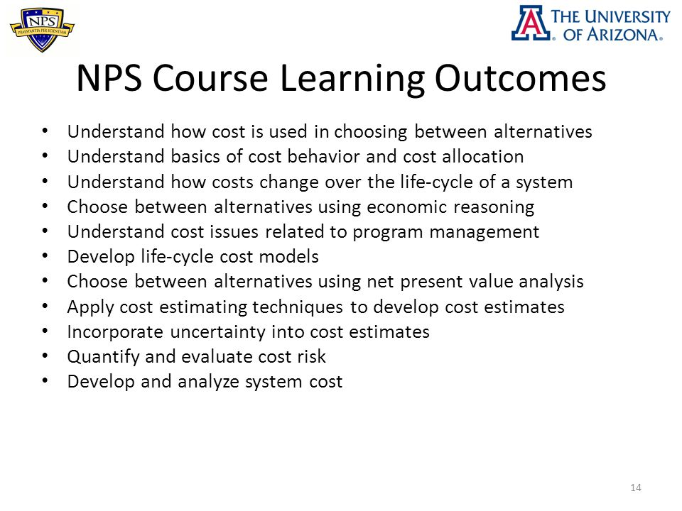 NPS Course Learning Outcomes Understand how cost is used in choosing between alternatives Understand basics of cost behavior and cost allocation Under