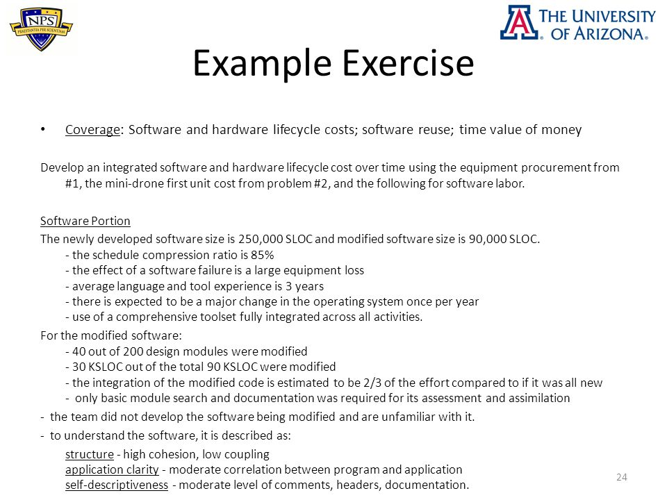 Example Exercise Coverage: Software and hardware lifecycle costs; software reuse; time value of money Develop an integrated software and hardware lifecycle cost over time using the equipment procurement from #1, the mini-drone first unit cost from problem #2, and the following for software labor.
