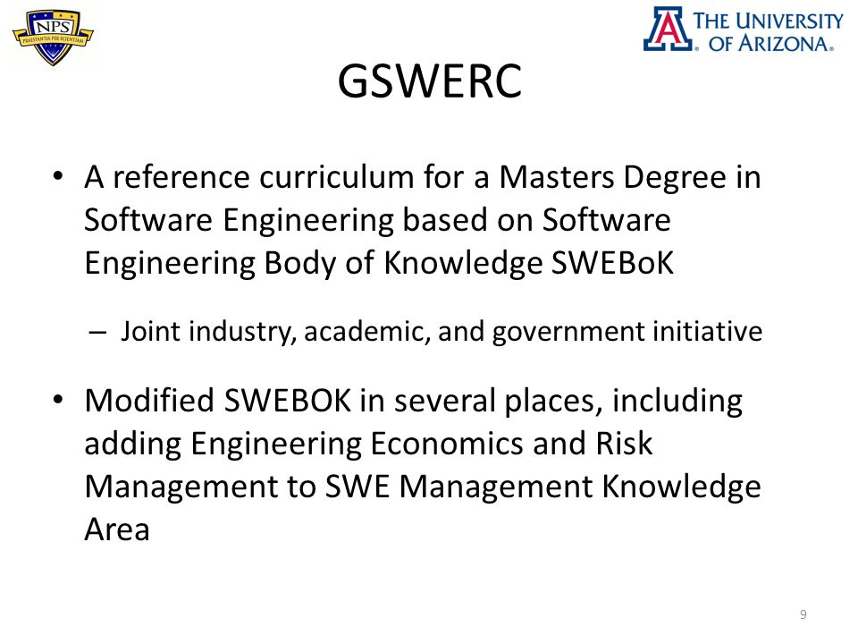 GSWERC A reference curriculum for a Masters Degree in Software Engineering based on Software Engineering Body of Knowledge SWEBoK – Joint industry, academic, and government initiative Modified SWEBOK in several places, including adding Engineering Economics and Risk Management to SWE Management Knowledge Area 9