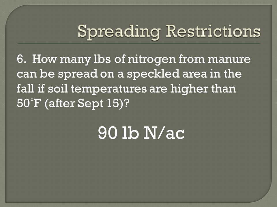 6. How many lbs of nitrogen from manure can be spread on a speckled area in the fall if soil temperatures are higher than 50˚F (after Sept 15)? 90 lb