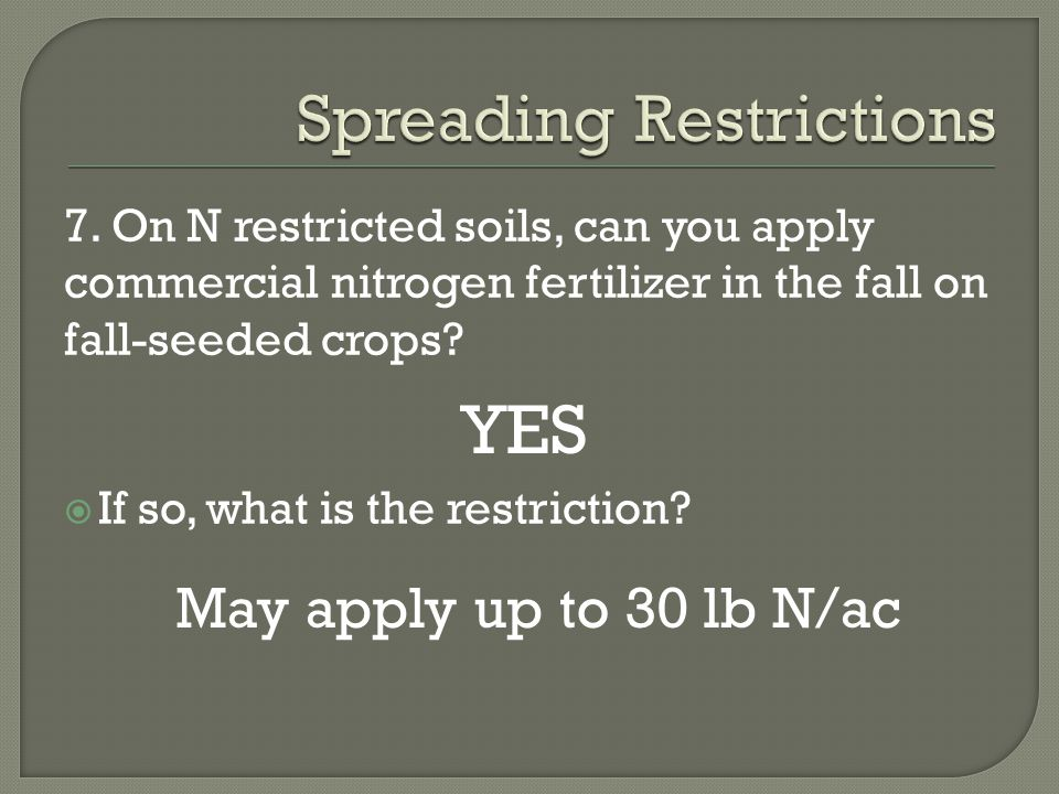 7. On N restricted soils, can you apply commercial nitrogen fertilizer in the fall on fall-seeded crops?  If so, what is the restriction? YES May app