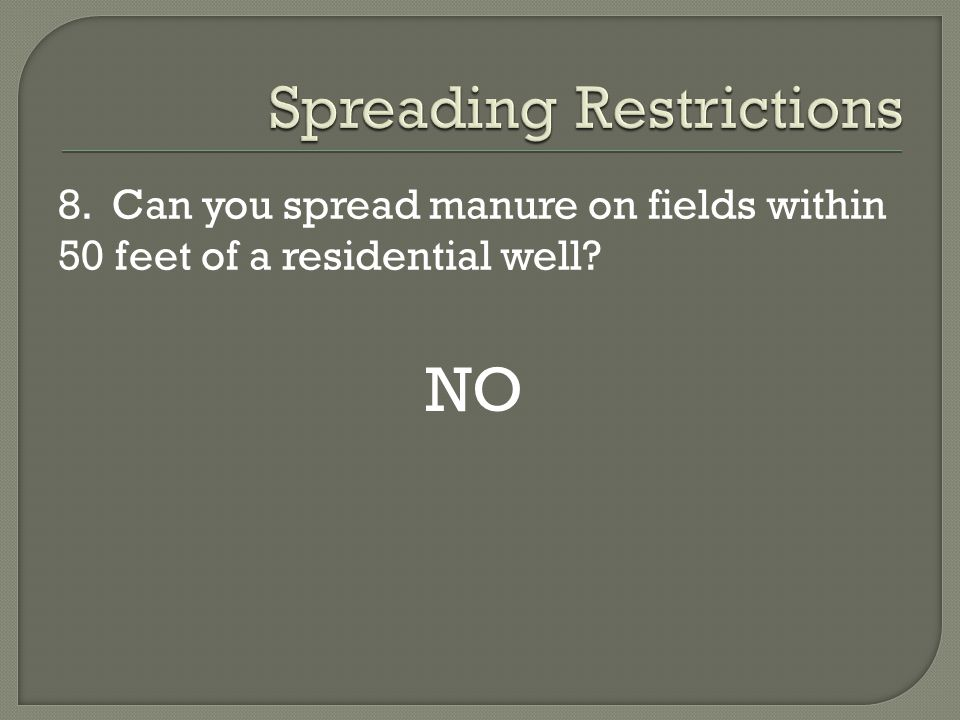 8. Can you spread manure on fields within 50 feet of a residential well? NO