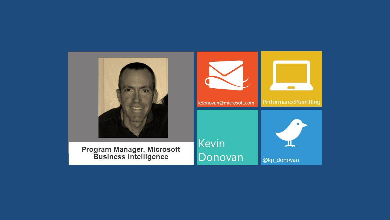 Program Manager, Microsoft Business Intelligence Kevin Donovan kdonovan@microsoft.com PerformancePoint Blog @kp_donovan
