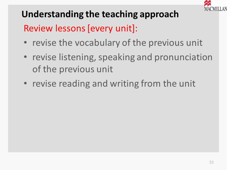 Understanding the teaching approach Review lessons [every unit]: revise the vocabulary of the previous unit revise listening, speaking and pronunciati