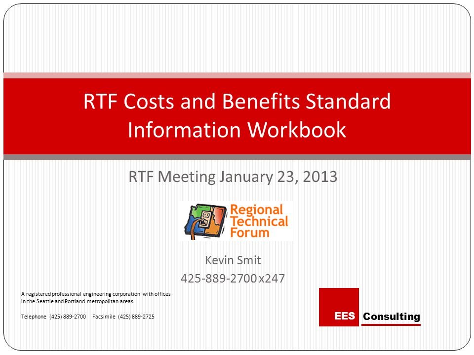 RTF Meeting January 23, 2013 Kevin Smit 425-889-2700 x247 RTF Costs and Benefits Standard Information Workbook A registered professional engineering corporation with offices in the Seattle and Portland metropolitan areas Telephone (425) 889-2700 Facsimile (425) 889-2725 Consulting EES