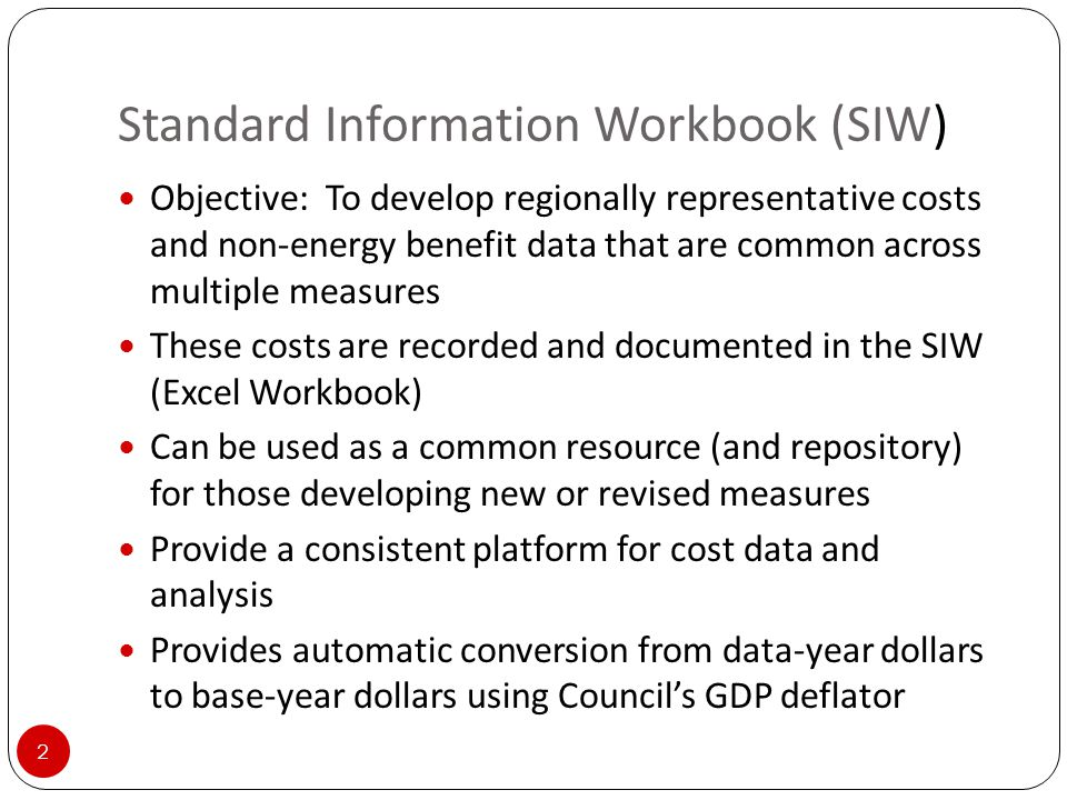 Standard Information Workbook (SIW) 2 Objective: To develop regionally representative costs and non-energy benefit data that are common across multiple measures These costs are recorded and documented in the SIW (Excel Workbook) Can be used as a common resource (and repository) for those developing new or revised measures Provide a consistent platform for cost data and analysis Provides automatic conversion from data-year dollars to base-year dollars using Council's GDP deflator