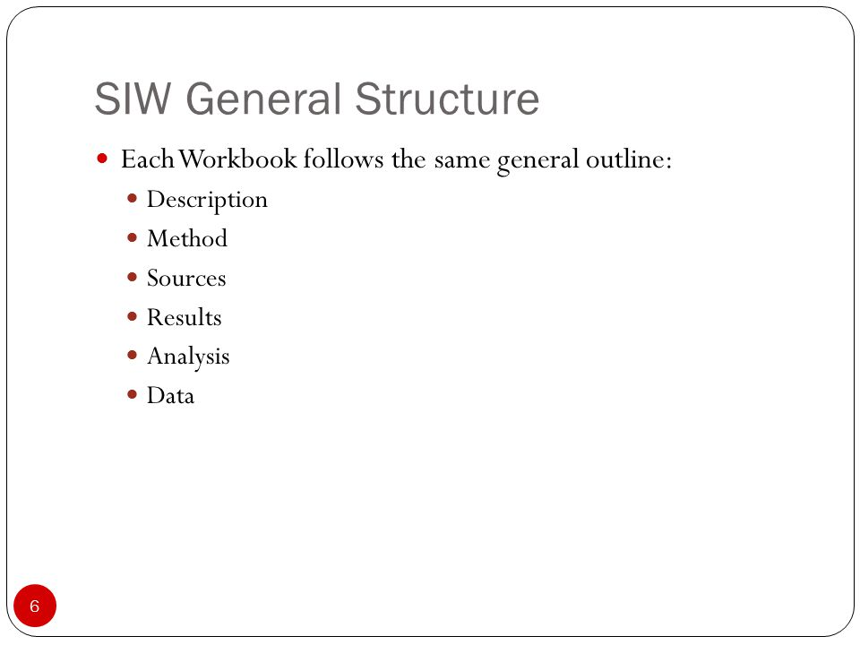 SIW General Structure 6 Each Workbook follows the same general outline: Description Method Sources Results Analysis Data