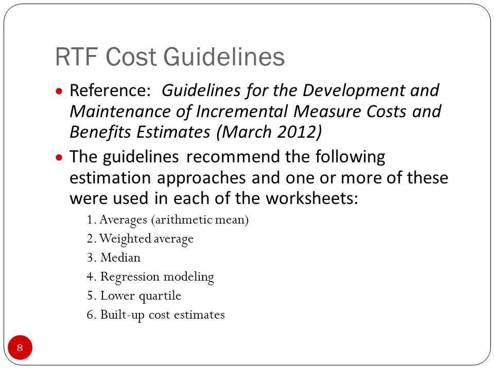 RTF Cost Guidelines 8 Reference: Guidelines for the Development and Maintenance of Incremental Measure Costs and Benefits Estimates (March 2012) The guidelines recommend the following estimation approaches and one or more of these were used in each of the worksheets: 1.
