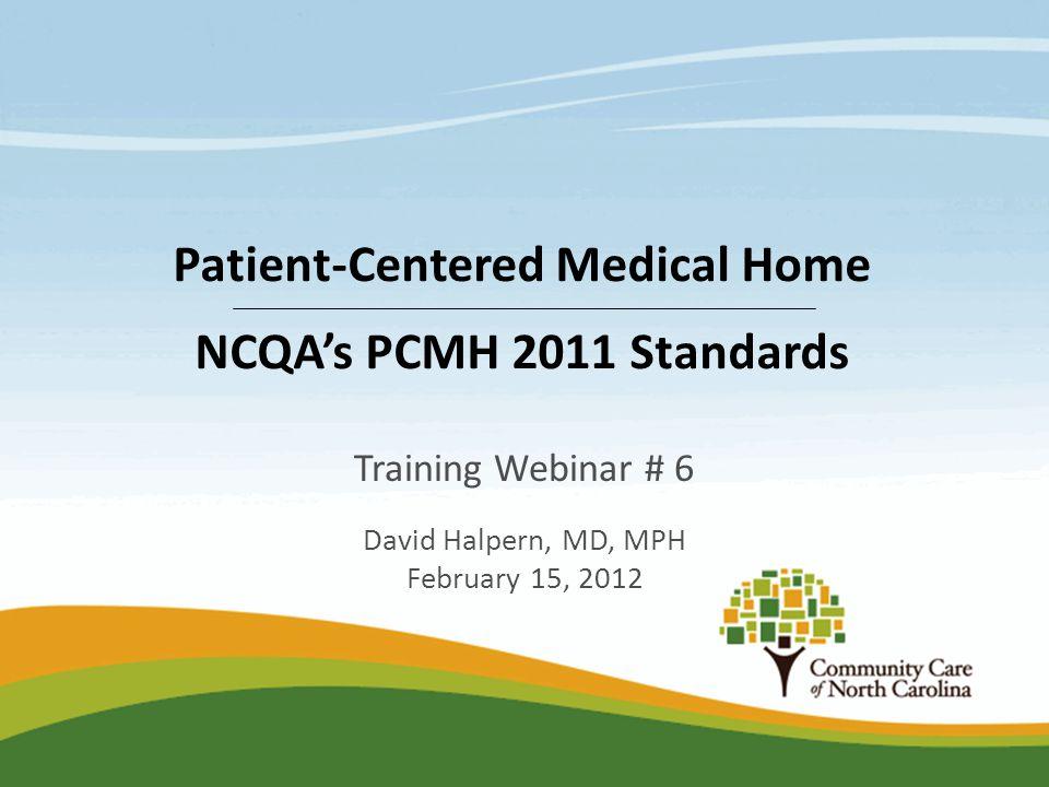 Training Webinar # 6 David Halpern, MD, MPH February 15, 2012 Patient-Centered Medical Home NCQA's PCMH 2011 Standards