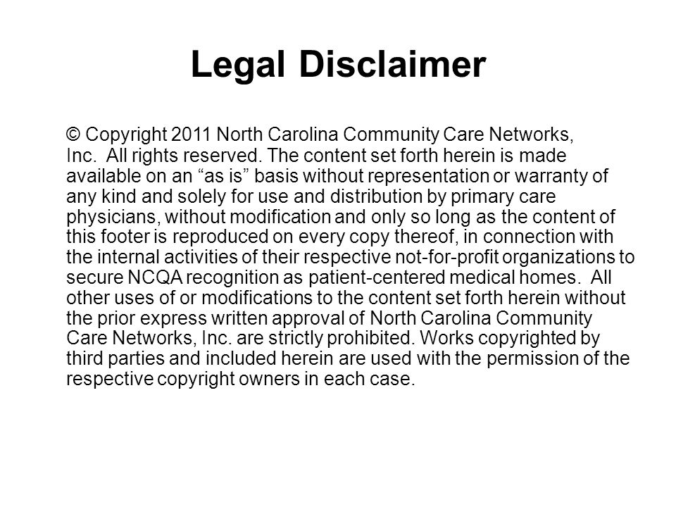 Legal Disclaimer © Copyright 2011 North Carolina Community Care Networks, Inc. All rights reserved. The content set forth herein is made available on