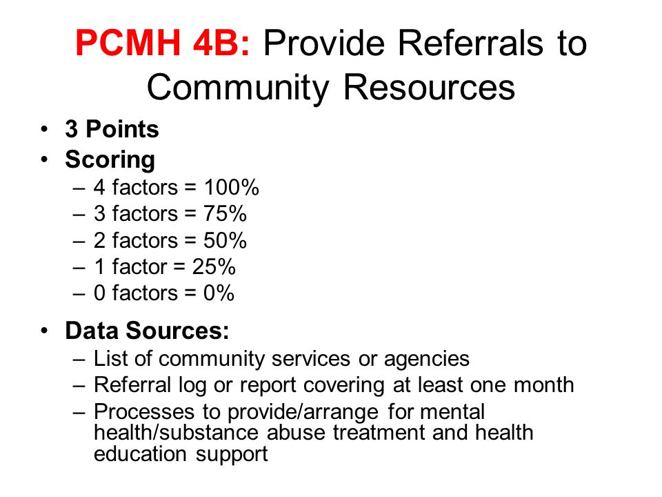 3 Points Scoring –4 factors = 100% –3 factors = 75% –2 factors = 50% –1 factor = 25% –0 factors = 0% Data Sources: –List of community services or agencies –Referral log or report covering at least one month –Processes to provide/arrange for mental health/substance abuse treatment and health education support PCMH 4B: Provide Referrals to Community Resources