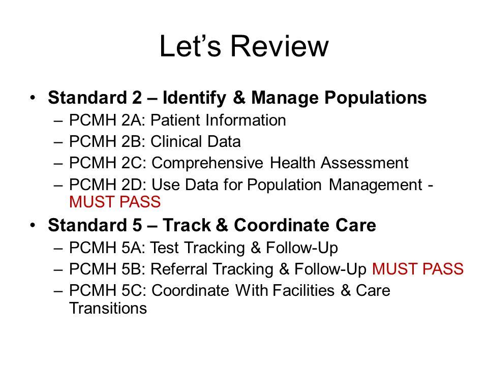 Let's Review Standard 2 – Identify & Manage Populations –PCMH 2A: Patient Information –PCMH 2B: Clinical Data –PCMH 2C: Comprehensive Health Assessment –PCMH 2D: Use Data for Population Management - MUST PASS Standard 5 – Track & Coordinate Care –PCMH 5A: Test Tracking & Follow-Up –PCMH 5B: Referral Tracking & Follow-Up MUST PASS –PCMH 5C: Coordinate With Facilities & Care Transitions