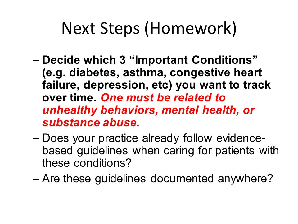 """Next Steps (Homework) –Decide which 3 """"Important Conditions"""" (e.g. diabetes, asthma, congestive heart failure, depression, etc) you want to track over"""