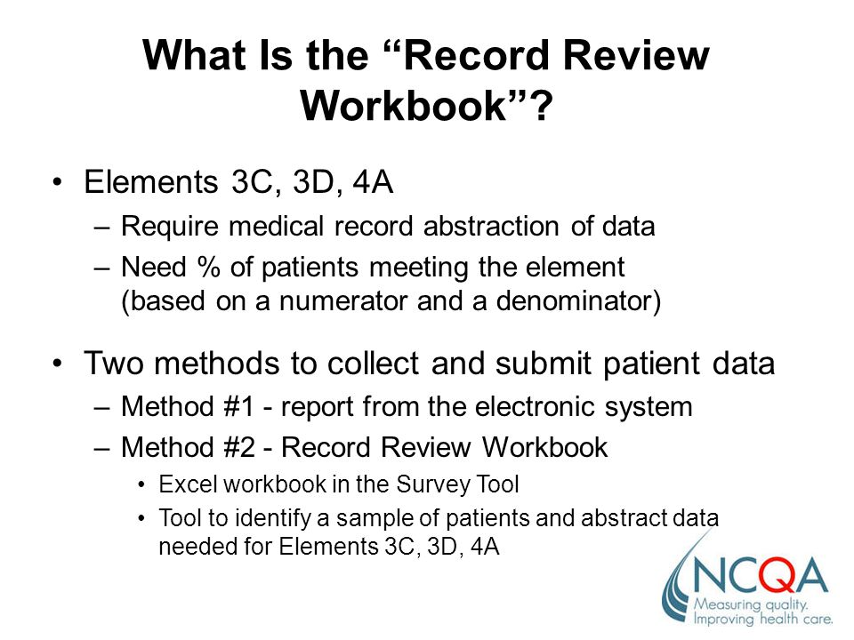 """What Is the """"Record Review Workbook""""? Elements 3C, 3D, 4A –Require medical record abstraction of data –Need % of patients meeting the element (based o"""