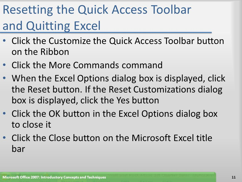 Resetting the Quick Access Toolbar and Quitting Excel Click the Customize the Quick Access Toolbar button on the Ribbon Click the More Commands command When the Excel Options dialog box is displayed, click the Reset button.