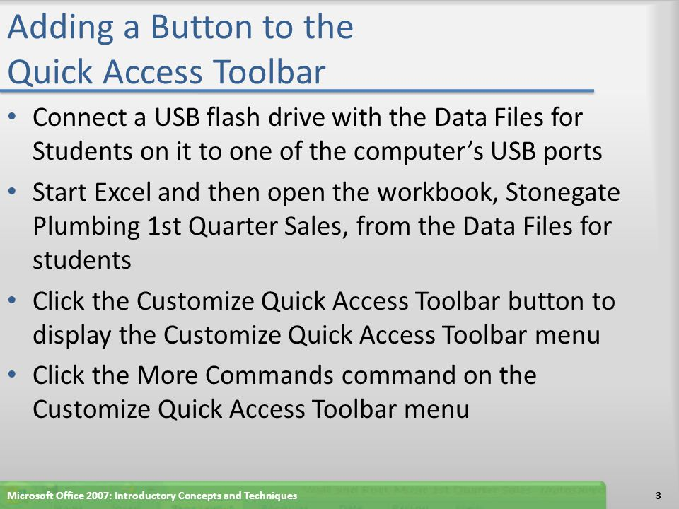 Adding a Button to the Quick Access Toolbar When the Excel Options dialog box is displayed, click the 'Choose commands from' box arrow to display the 'Choose commands from' list Click Commands Not in the Ribbon in the 'Choose commands from' list to display a list of commands not on the Ribbon Scroll to the bottom of the list, click Web Page Preview, and then click the Add button to add the button to the Quick Access Toolbar Click the OK button to close the Excel Options dialog box and display the Quick Access Toolbar with the Web Page Preview button added to it Microsoft Office 2007: Introductory Concepts and Techniques4