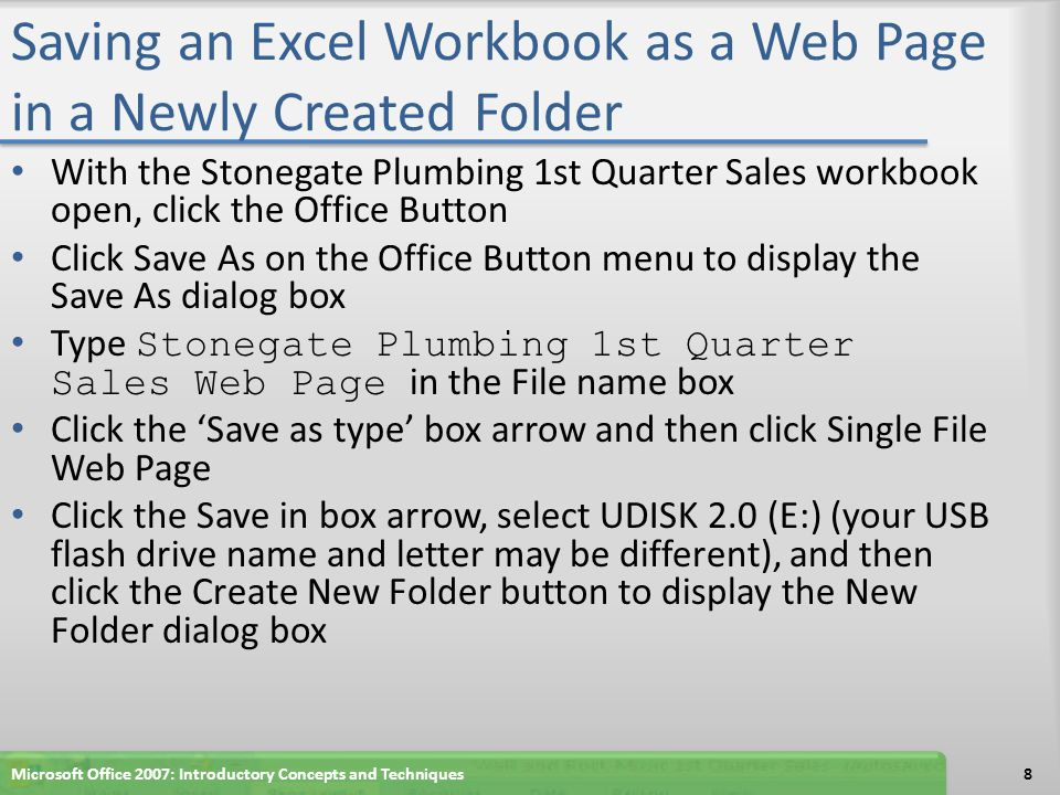 Saving an Excel Workbook as a Web Page in a Newly Created Folder With the Stonegate Plumbing 1st Quarter Sales workbook open, click the Office Button Click Save As on the Office Button menu to display the Save As dialog box Type Stonegate Plumbing 1st Quarter Sales Web Page in the File name box Click the 'Save as type' box arrow and then click Single File Web Page Click the Save in box arrow, select UDISK 2.0 (E:) (your USB flash drive name and letter may be different), and then click the Create New Folder button to display the New Folder dialog box Microsoft Office 2007: Introductory Concepts and Techniques8
