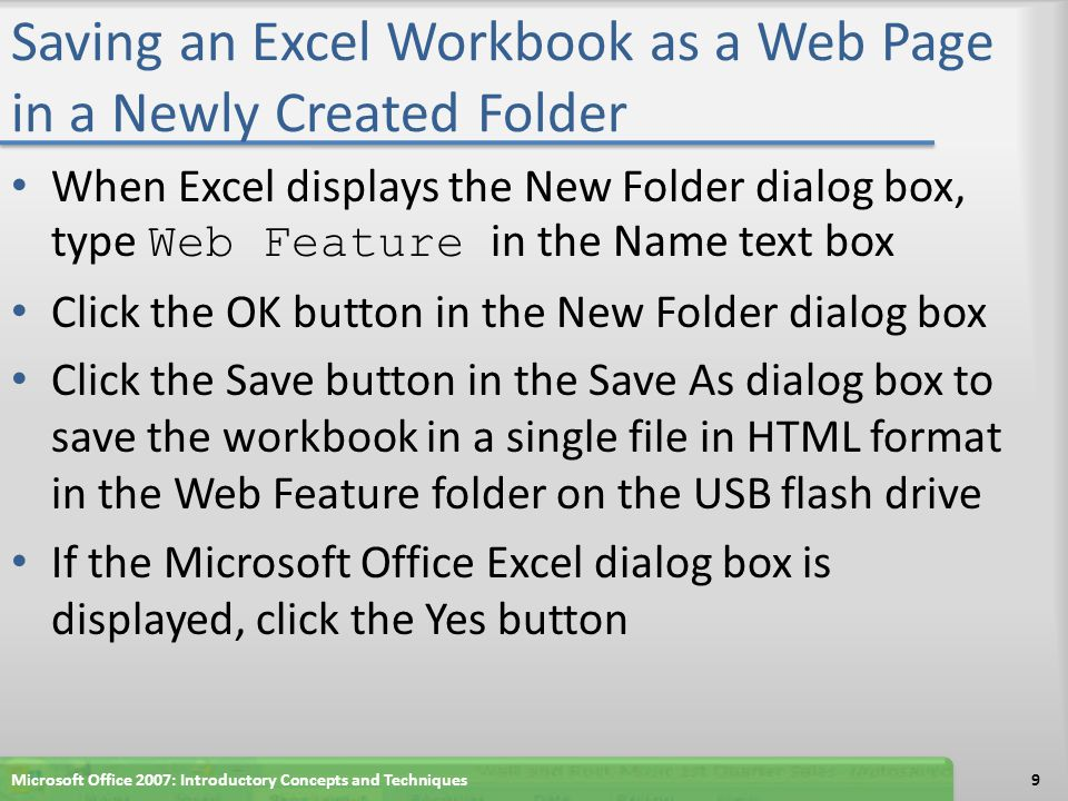Saving an Excel Workbook as a Web Page in a Newly Created Folder When Excel displays the New Folder dialog box, type Web Feature in the Name text box Click the OK button in the New Folder dialog box Click the Save button in the Save As dialog box to save the workbook in a single file in HTML format in the Web Feature folder on the USB flash drive If the Microsoft Office Excel dialog box is displayed, click the Yes button Microsoft Office 2007: Introductory Concepts and Techniques9