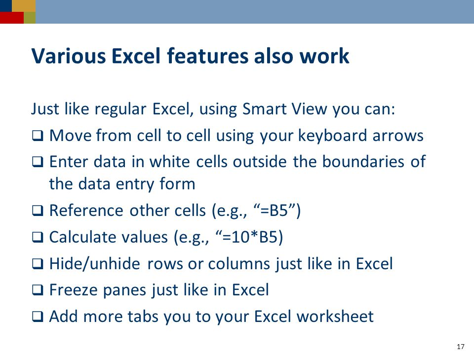 Various Excel features also work Just like regular Excel, using Smart View you can:  Move from cell to cell using your keyboard arrows  Enter data i