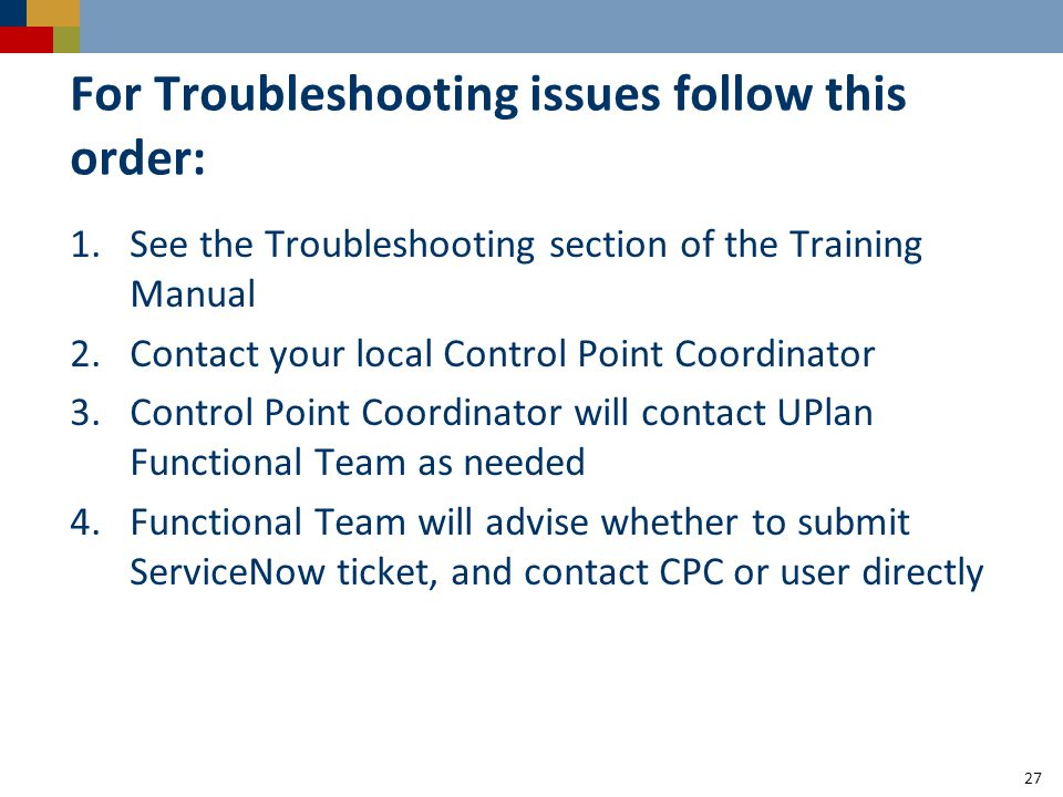 For Troubleshooting issues follow this order: 1.See the Troubleshooting section of the Training Manual 2.Contact your local Control Point Coordinator