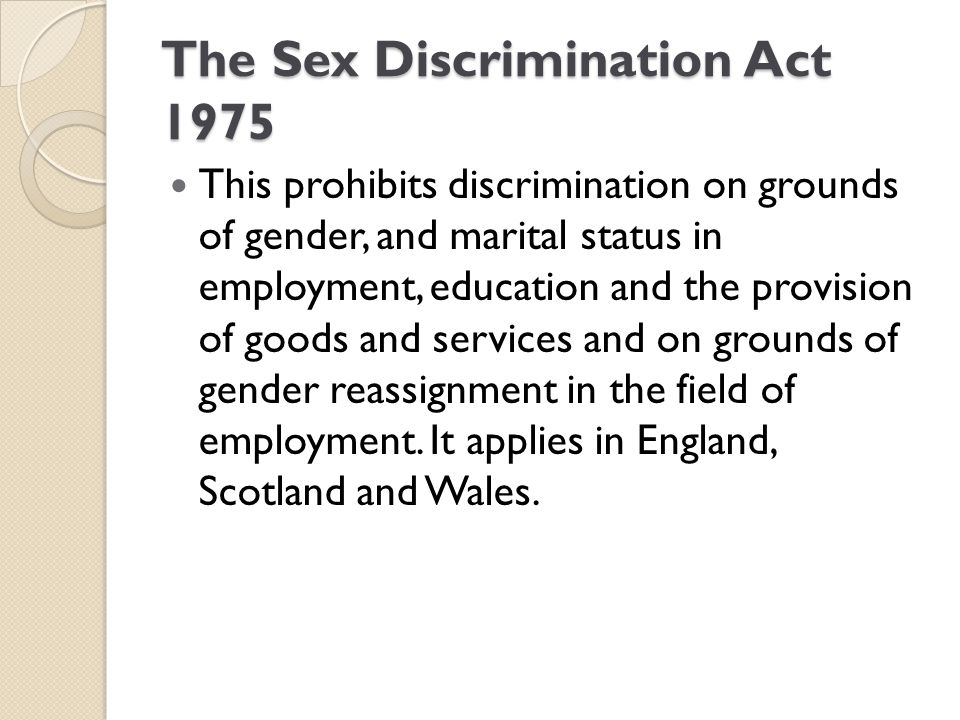 The Sex Discrimination Act 1975 This prohibits discrimination on grounds of gender, and marital status in employment, education and the provision of g