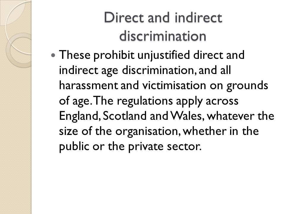 Direct and indirect discrimination These prohibit unjustified direct and indirect age discrimination, and all harassment and victimisation on grounds