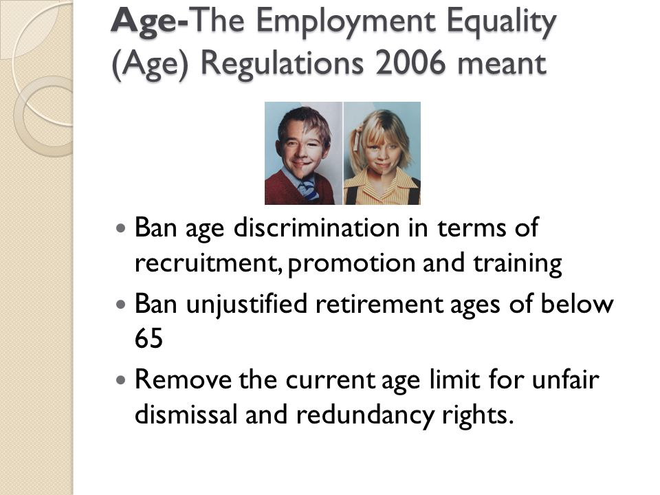 Age-The Employment Equality (Age) Regulations 2006 meant Ban age discrimination in terms of recruitment, promotion and training Ban unjustified retire