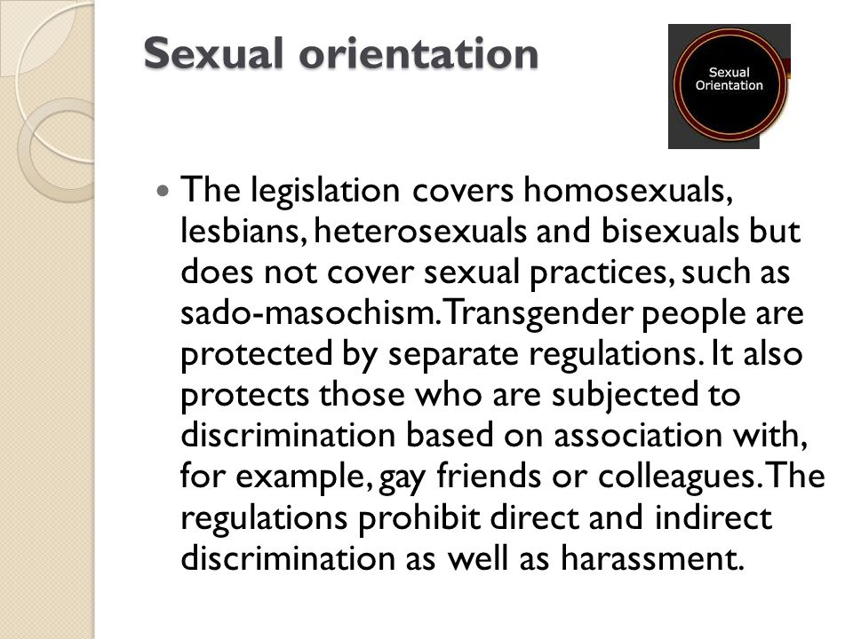 Sexual orientation The legislation covers homosexuals, lesbians, heterosexuals and bisexuals but does not cover sexual practices, such as sado-masochi
