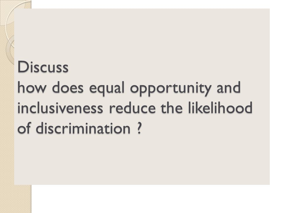 Discuss how does equal opportunity and inclusiveness reduce the likelihood of discrimination ?