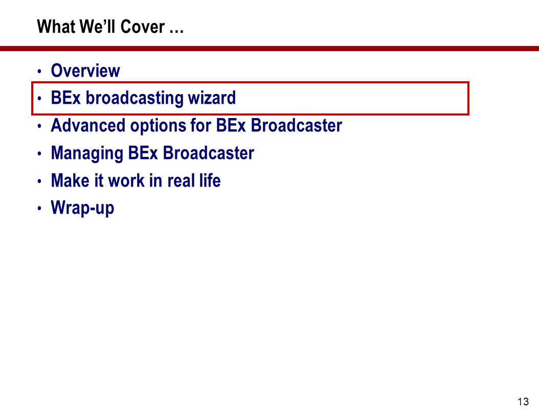 13 What We'll Cover … Overview BEx broadcasting wizard Advanced options for BEx Broadcaster Managing BEx Broadcaster Make it work in real life Wrap-up