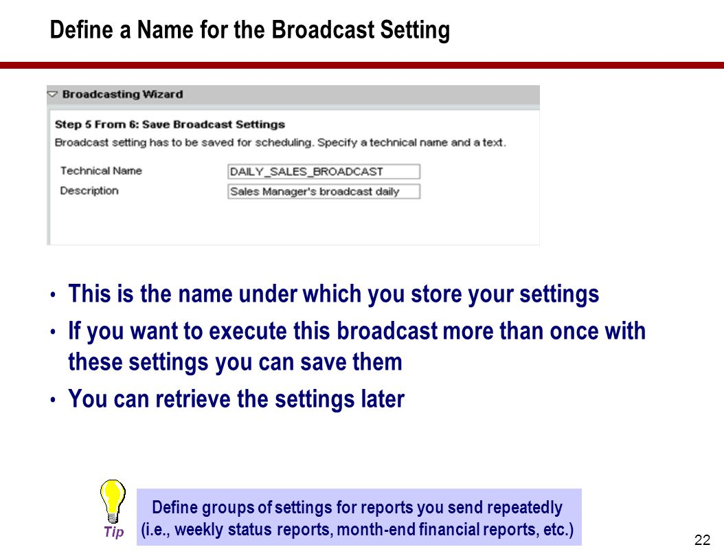 22 Define a Name for the Broadcast Setting This is the name under which you store your settings If you want to execute this broadcast more than once with these settings you can save them You can retrieve the settings later Define groups of settings for reports you send repeatedly (i.e., weekly status reports, month-end financial reports, etc.)