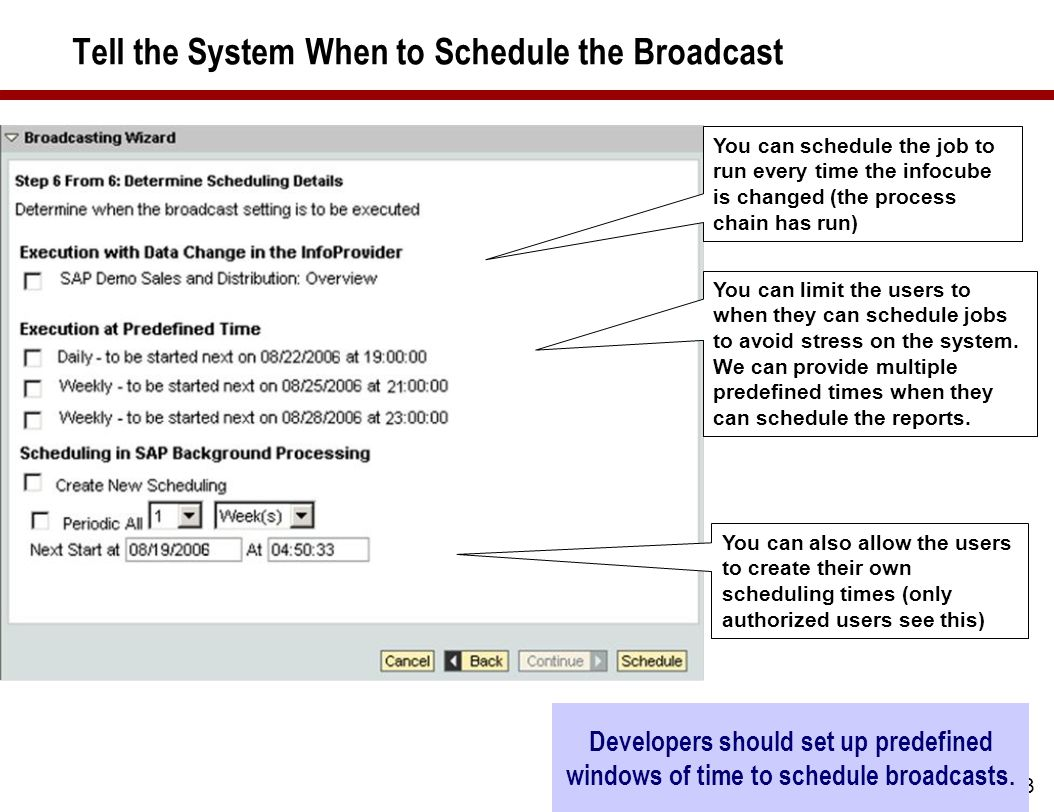 23 Tell the System When to Schedule the Broadcast You can schedule the job to run every time the infocube is changed (the process chain has run) You can limit the users to when they can schedule jobs to avoid stress on the system.