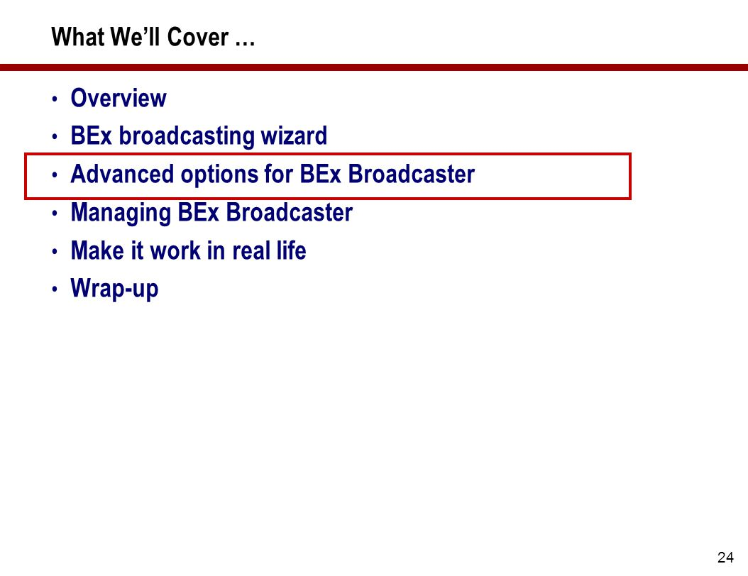 24 What We'll Cover … Overview BEx broadcasting wizard Advanced options for BEx Broadcaster Managing BEx Broadcaster Make it work in real life Wrap-up