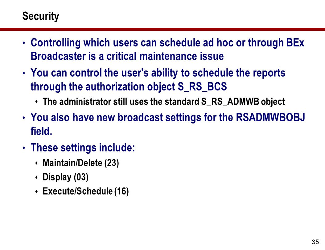 35 Security Controlling which users can schedule ad hoc or through BEx Broadcaster is a critical maintenance issue You can control the user s ability to schedule the reports through the authorization object S_RS_BCS  The administrator still uses the standard S_RS_ADMWB object You also have new broadcast settings for the RSADMWBOBJ field.