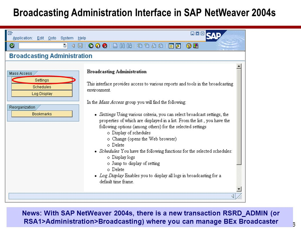 36 Broadcasting Administration Interface in SAP NetWeaver 2004s News: With SAP NetWeaver 2004s, there is a new transaction RSRD_ADMIN (or RSA1>Administration>Broadcasting) where you can manage BEx Broadcaster