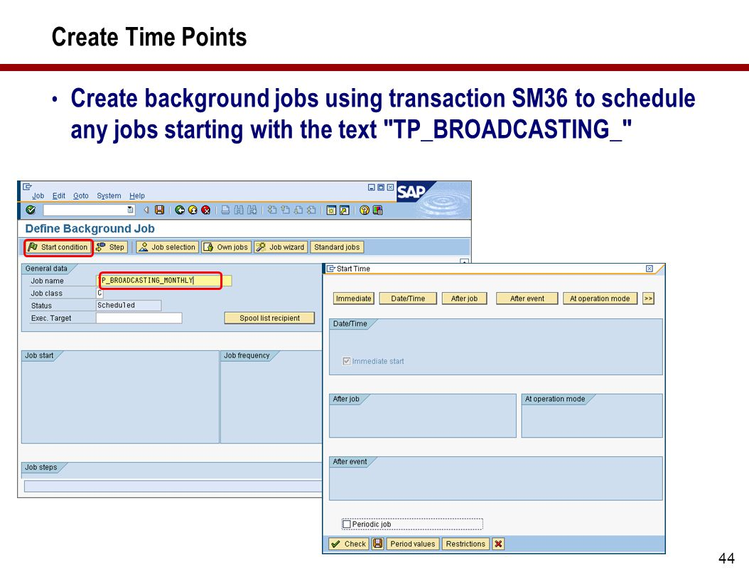 44 Create Time Points Create background jobs using transaction SM36 to schedule any jobs starting with the text TP_BROADCASTING_