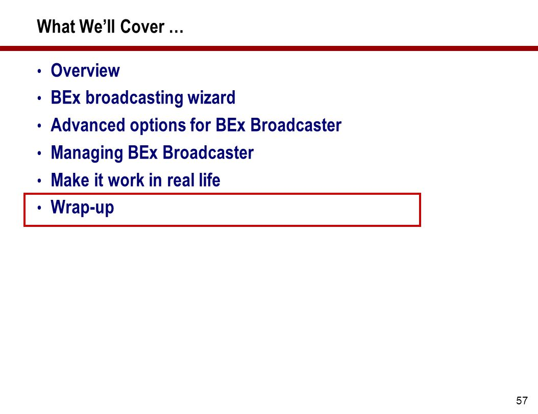 57 What We'll Cover … Overview BEx broadcasting wizard Advanced options for BEx Broadcaster Managing BEx Broadcaster Make it work in real life Wrap-up