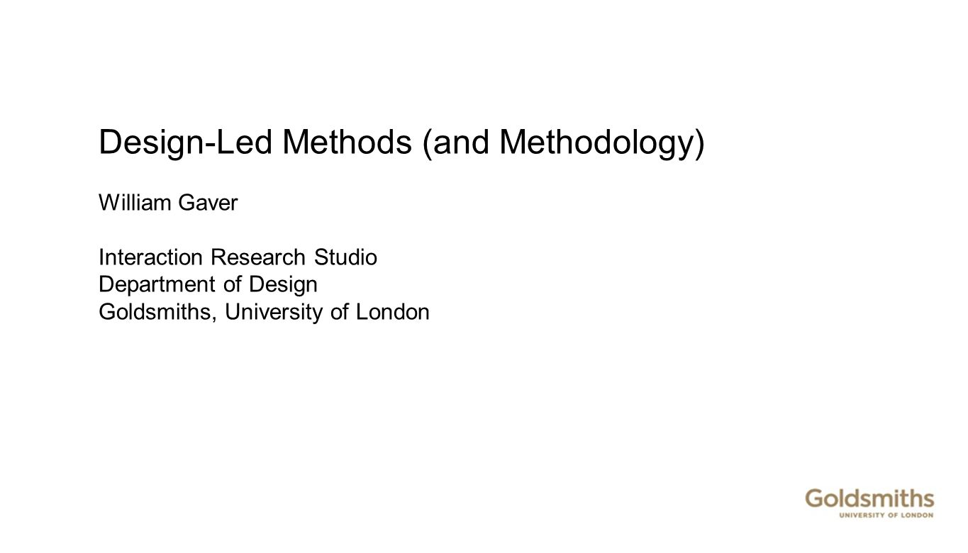 Design-Led Methods (and Methodology) William Gaver Interaction Research Studio Department of Design Goldsmiths, University of London