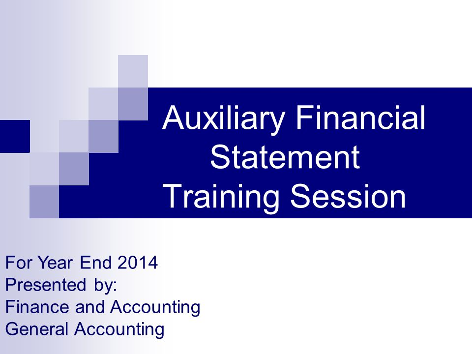 Auxiliary Financial Statement Training Session For Year End 2014 Presented by: Finance and Accounting General Accounting