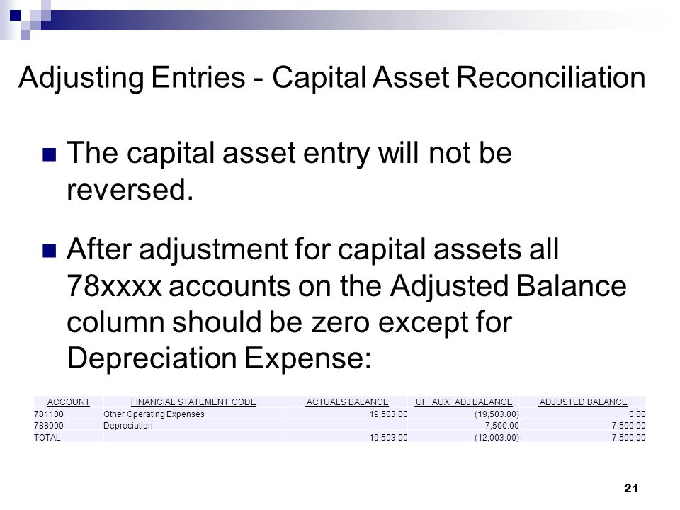 21 Adjusting Entries - Capital Asset Reconciliation After adjustment for capital assets all 78xxxx accounts on the Adjusted Balance column should be zero except for Depreciation Expense: The capital asset entry will not be reversed.