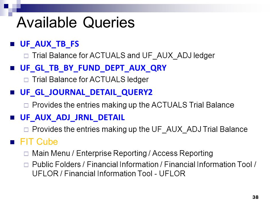 38 Available Queries UF_AUX_TB_FS  Trial Balance for ACTUALS and UF_AUX_ADJ ledger UF_GL_TB_BY_FUND_DEPT_AUX_QRY  Trial Balance for ACTUALS ledger UF_GL_JOURNAL_DETAIL_QUERY2  Provides the entries making up the ACTUALS Trial Balanc e UF_AUX_ADJ_JRNL_DETAIL  Provides the entries making up the UF_AUX_ADJ Trial Balance FIT Cube  Main Menu / Enterprise Reporting / Access Reporting  Public Folders / Financial Information / Financial Information Tool / UFLOR / Financial Information Tool - UFLOR