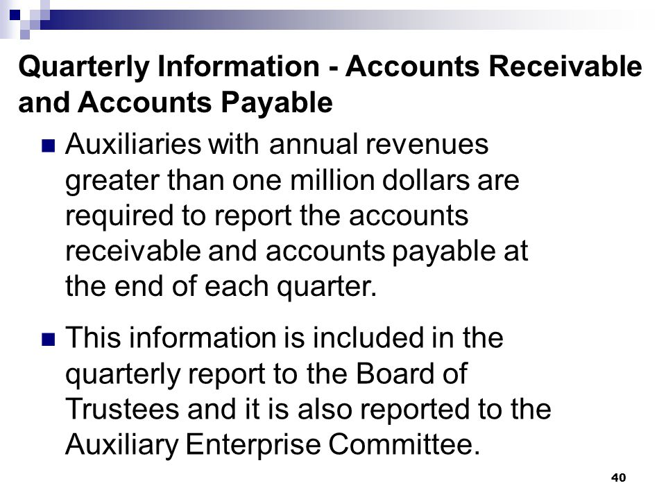 40 Quarterly Information - Accounts Receivable and Accounts Payable Auxiliaries with annual revenues greater than one million dollars are required to