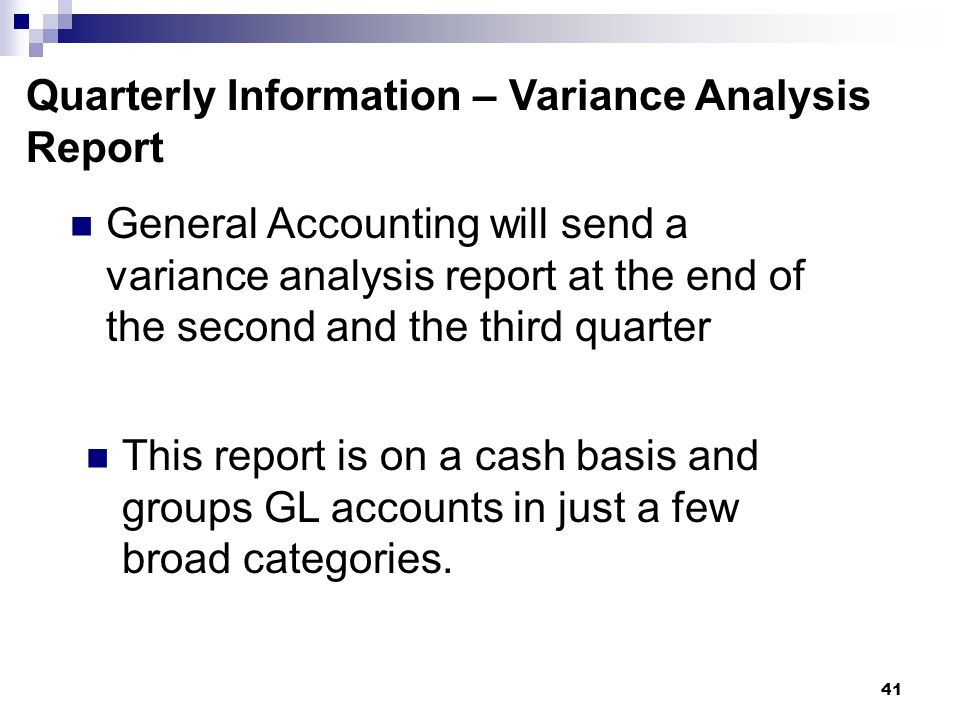 41 Quarterly Information – Variance Analysis Report General Accounting will send a variance analysis report at the end of the second and the third quarter This report is on a cash basis and groups GL accounts in just a few broad categories.