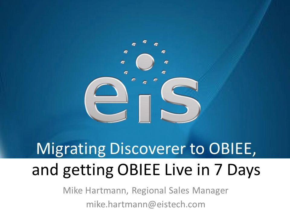 Migrating Discoverer to OBIEE, and getting OBIEE Live in 7 Days Mike Hartmann, Regional Sales Manager mike.hartmann@eistech.com