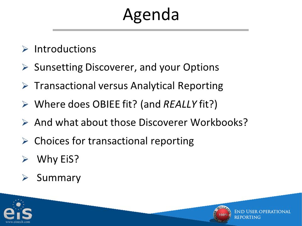  Introductions  Sunsetting Discoverer, and your Options  Transactional versus Analytical Reporting  Where does OBIEE fit? (and REALLY fit?)  And