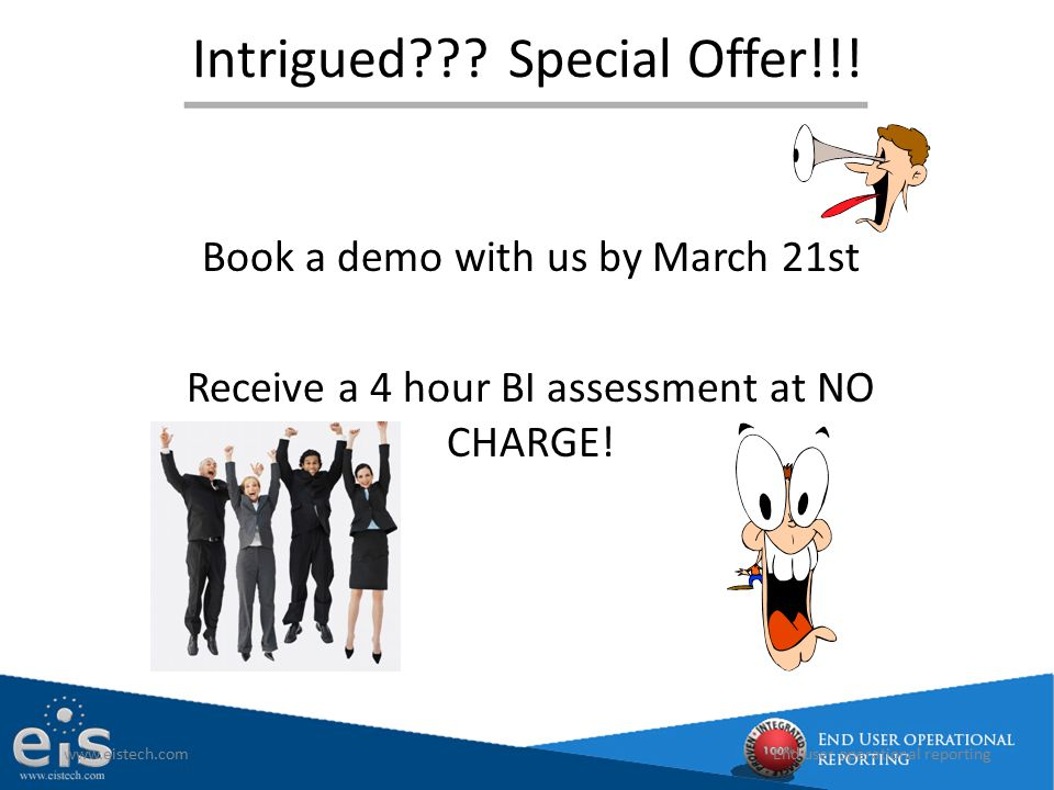 Intrigued???Special Offer!!! Book a demo with us by March 21st Receive a 4 hour BI assessment at NO CHARGE! www.eistech.comEnd user operational report