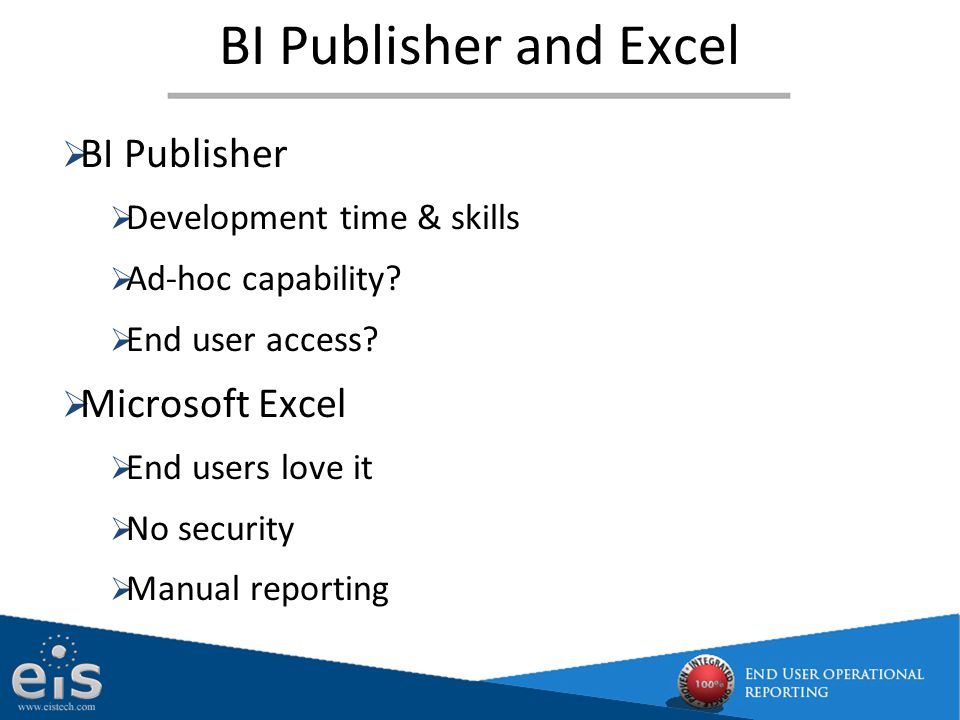 Enables you to run reports from Oracle EBS in Excel securely while still maintaining all your formatting when refreshing OBI content, ready to use answers and dashboards for ad-hoc and real time transactional reporting for Oracle EBS Enables GL users to replace FSGs with Excel with almost unlimited drill down to any/all sub ledgers Addresses ad-hoc reporting needs and provides configured metadata (views) and ready to use reports for Oracle EBS EiS - Choices for transactional reporting