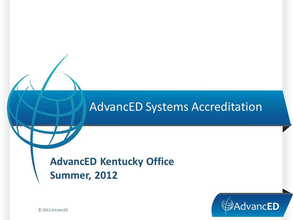 AdvancED Systems Accreditation © 2012 AdvancED AdvancED Kentucky Office Summer, 2012