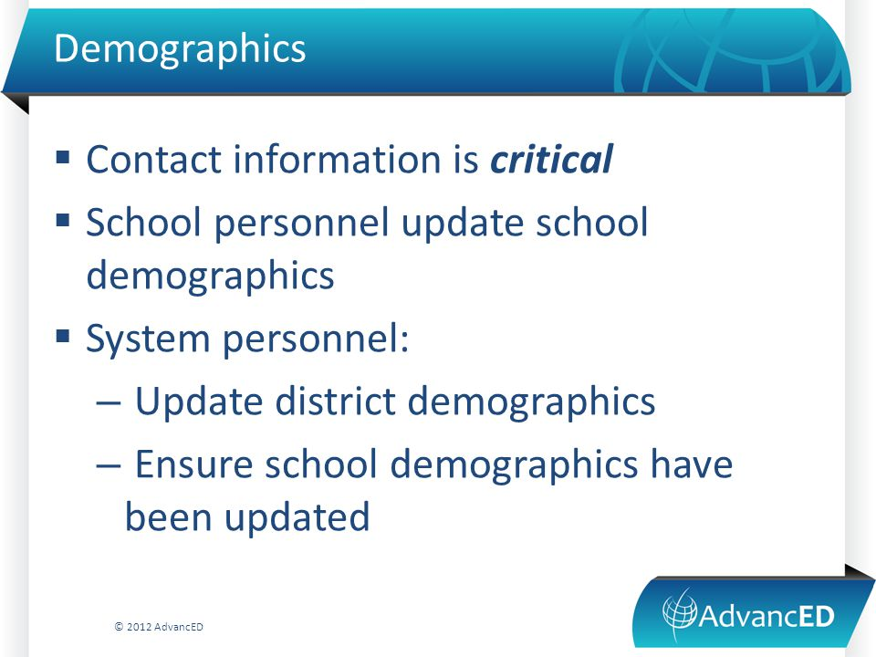 Demographics  Contact information is critical  School personnel update school demographics  System personnel: – Update district demographics – Ensure school demographics have been updated © 2012 AdvancED