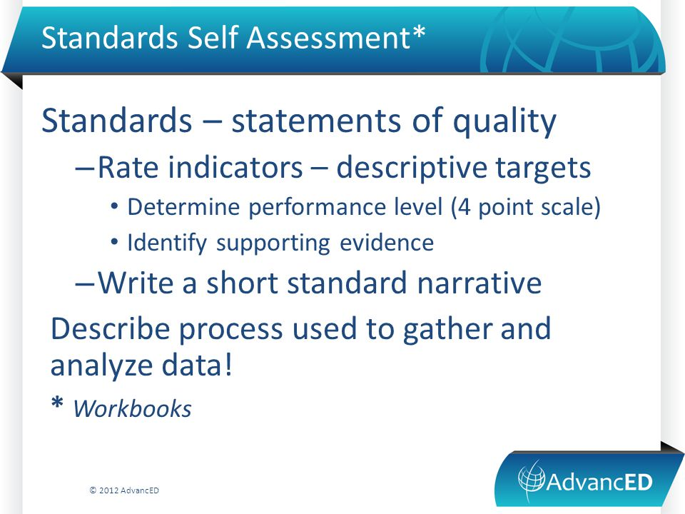 Standards Self Assessment* Standards – statements of quality – Rate indicators – descriptive targets Determine performance level (4 point scale) Identify supporting evidence – Write a short standard narrative Describe process used to gather and analyze data.